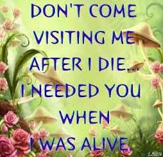 Don't come visiting me after I die