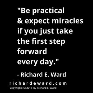 Be practical & expect miracles if you just take the first step forward every day. quoting Richard E. Ward